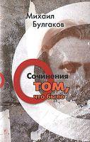 Михаил Булгаков. Сочинения. Том 1. О том, что было