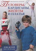 Вязаная мода для детей. Пуловеры, кардиганы, жилеты и платья. Для детей от 2 до 10 лет