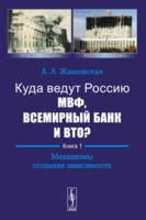 Куда ведут Россию МВФ, Всемирный Банк и ВТО? Книга 1. Механизмы создания зависимости (м)