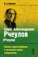 Борис Александрович Рчеулов (Рчеули). Пионер видеотелефонии и магнитной записи изображения