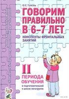 Говорим правильно в 6-7 лет. Конспекты фронтальных занятий II периода обучения в подготовительной к школе логогруппе