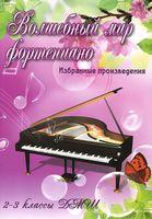 Волшебный мир фортепиано. Избранные произведения. 2-3 классы ДМШ