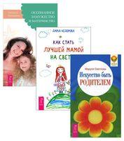 Как стать лучшей мамой на свете? Осознанное замужество и материнство. Искусство быть родителем (комплект из 3-х книг)