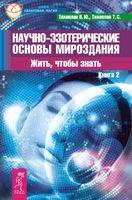 Научно-эзотерические основы мироздания. Жить, чтобы знать. Книга 2