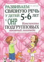 Развиваем связную речь у детей 5-6 лет с ОНР. Конспекты подгрупповых занятий логопеда