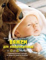 Вяжем для новорожденных от 0 до 6 месяцев. Очаровательные наряды на радость маме и малышу