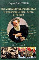 Владимир Короленко и революционная смута в России. 1917 - 1921