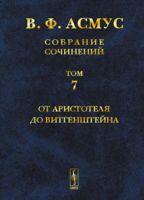 В. Ф. Асмус. Собрание сочинений. В 7 томах. Том 7. От Аристотеля до Витгенштейна