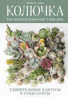 Колючка. Как создать зеленый оазис у себя дома. Удивительные кактусы и суккуленты