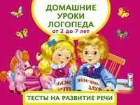 Домашние уроки логопеда. Тесты на развитие речи малышей от 2 лет до 7 лет (м)