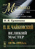 П. И. Чайковский. Великий мастер. 1878-1893 гг.