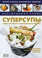 Ресторанная кухня. Суперсупы. Новые решения и современная подача + рецепты для корпоративного питания