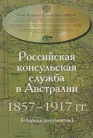 Российская консульская служба в Австралии. 1857-1917 гг (сборник документов)