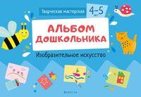 Творческая мастерская. 4-5 года. Альбом дошкольника. Изобразительное искусство