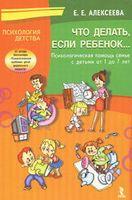 Что делать, если ребенок... Психологическая помощь семье с детьми от 1 до 7 лет