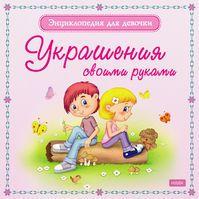 Энциклопедия для девочки. Украшения своими руками