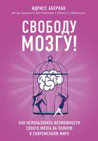 Свободу мозгу! Как использовать возможности своего мозга на полную в современном мире (м)