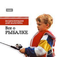 Энциклопедия для мальчика. Все о рыбалке