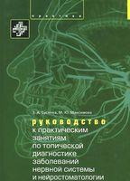 Руководство к практическим занятиям по топической диагностике нервной системы и нейростоматологии