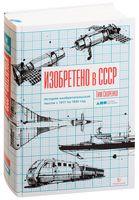 Изобретено в СССР. История изобретательской мысли с 1917 по 1991 год