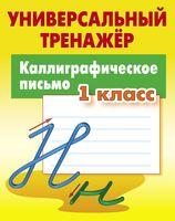 Универсальный тренажёр. Каллиграфическое письмо. 1 класс