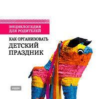 Энциклопедия для родителей. Как организовать детский праздник