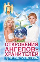 Откровения ангелов-хранителей. Дети спасут любовь!