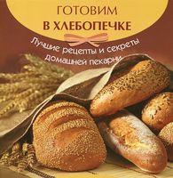 Готовим в хлебопечке. Лучшие рецепты и секреты домашней кухни