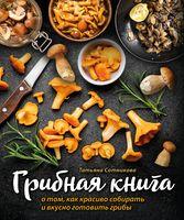 Грибная книга. О том, как красиво собирать и вкусно готовить грибы