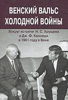 Венский вальс холодной войны. Вокруг встречи Н. С. Хрущева и Дж. Ф. Кеннеди в 1961 году в Вене. Документы