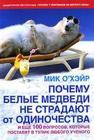 Почему белые медведи не страдают от одиночества и еще 100 вопросов, которые поставят в тупик любого ученого