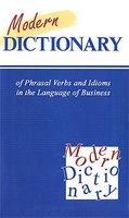 Modern Dictionary of Phrasal Verbs and Idioms in the Language of Business