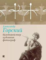 Александр Горский. Балетмейстер, художник, фотограф