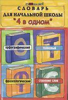 """Словарь для начальной школы """"4 в одном"""": орфографический, толковый, фразеологический, строение слов"""