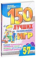 150 лучших развивающих игр для детей 5-7 лет. Развитие познавательных способностей, мелкой моторики, чувства ритма, координации движений