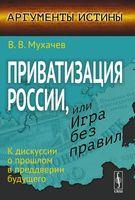 Приватизация России, или Игра без правил. К дискуссии о прошлом в преддверии будущего (м)