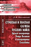 Строевая и полевая служба русских войск времен императора Петра Великого и императрицы Елизаветы